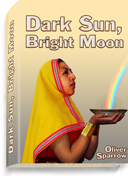 Dark Sun, Bright Moon, a novel by Oliver Sparrow